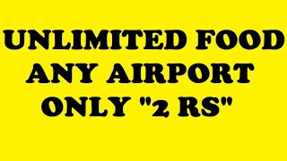 GET UNLIMITED FOOD IN 2 Rs (Two Rupees) at Any AIRPORT