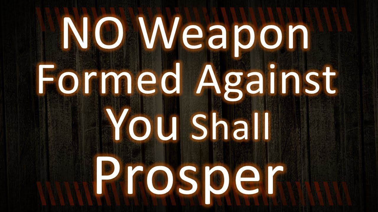 NO WEAPON FORMED AGAINST YOU SHALL PROSPER - YouTube