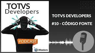 PODCAST TOTVS Developers #10 - Código Fonte