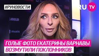 Голые фото Екатерины Варнавы возмутили поклонников