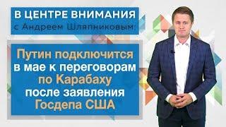 В центре внимания: Путин подключится в мае к переговорам по Карабаху после заявления Госдепа США
