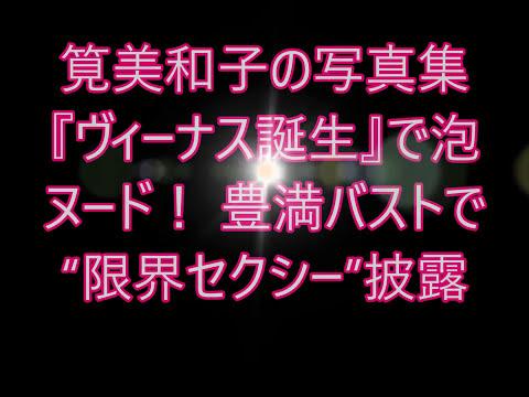 """元テラハ""""筧美和子の豊満泡バストヌード""""! 全裸よりセクシーと噂の画像あり・・"""