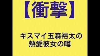 【衝撃】キスマイ玉森裕太の熱愛彼女の噂 A.B.C-Z ,Hey! Say! JUMP ,山...
