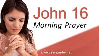 HOW TO FIND GOD'S WILL FOR YOUR LIFE - JOHN 16 - MORNING PRAYER