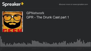 GPR – The Drunk Cast part 1