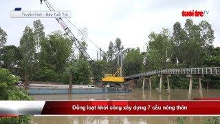 Đồng loạt khởi công xây dựng 7 cầu nông thôn | Truyền Hình - Báo Tuổi Trẻ