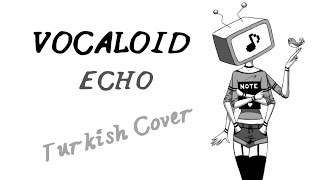 VOCALOID ECHO Turkish Cover By Minachu