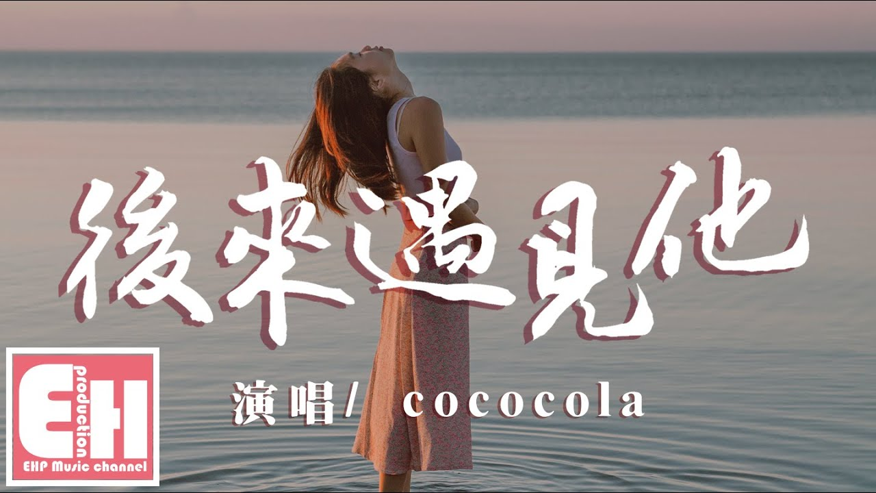 cococola - 後來遇見他(原唱:胡66)『後來遇見他。陪我春秋冬夏。愈合我的傷疤。』【動態歌詞Lyrics】 - YouTube