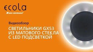Светильники Ecola GX53 из матового стекла с LED подсветкой. Видеообзор.
