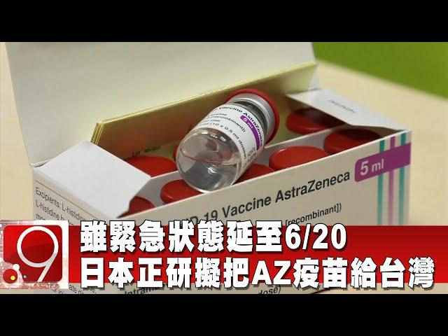 雖緊急狀態延至6/20 日本正研擬把AZ疫苗給台灣 @9點換日線