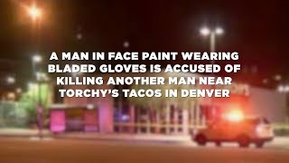 Man in face paint with bladed gloves accused of killing man near Torchy's Tacos