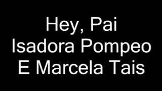 Hey , pai - Isadora Pompeo e Marcela Tais ( letra ).