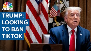 President Donald Trump: Looking at banning TikTok or a lot of other options