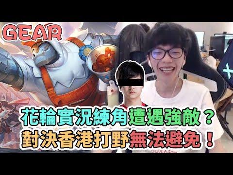 【Gear】花輪公然直播練角?對決香港最勁打野「無法避免」!