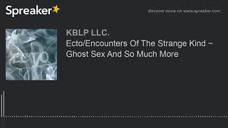 Ecto/Encounters Of The Strange Kind ~ Ghost Sex And So Much More