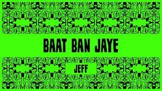 Baat Ban Jaye - Jeff