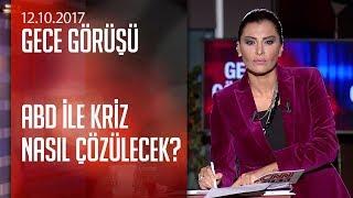 Washington-Ankara hattında kimler neler konuşuyor? - Gece Görüşü 12.10.2017 Perşembe