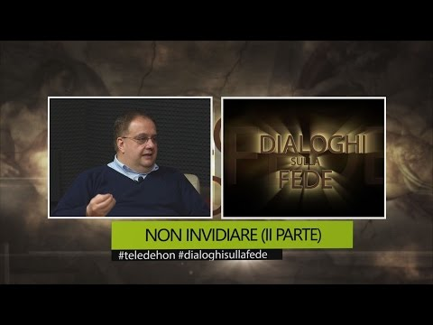 DIALOGHI SULLA FEDE - NON INVIDIARE (II PARTE)