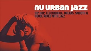 NU URBAN JAZZ - 2 Hours of Hip Hop, Electronica, Breaks, Smooth & House mixed with Jazz HQ