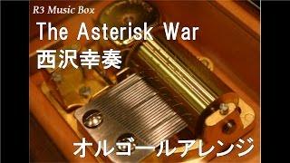 The Asterisk War/西沢幸奏【オルゴール】 (アニメ「学戦都市アスタリスク」OP)