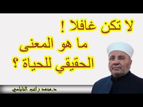 ﻣﺎ ﻫﻮ ﺍﻟﻤﻌﻨﻰ ﺍﻟﺤﻘﻴﻘﻲ ﻟﻠﺤﻴﺎﺓ ؟ لا تكن غافلا... Mohammed Rateb Nabulsi  ... للدكتور محمد راتب النابلسي