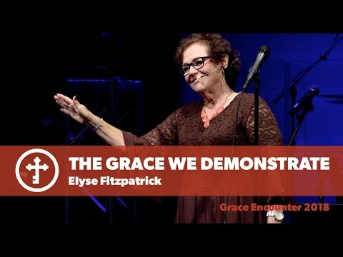 The Grace We Demonstrate | Elyse Fitzpatrick | Grace Encounter 2018