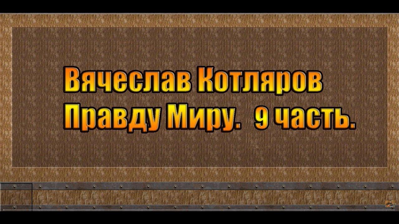 Вячеслав Котляров. Правду Миру. 9 часть.