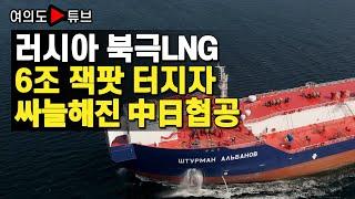 [여의도튜브] 러시아 북극LNG 6조 잭팟 터지자 싸늘해진 中日협공
