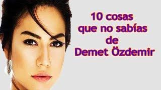 10 Cosas que no Sabias de  Demet Özdemir !!!