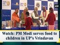 Watch: PM Modi serves food to children in UP's Vrindavan - Uttar Pradesh News
