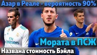 Азар начал переговоры с Реалом, Барса нашла клуб для Гомеша, Мадрид назвал цену Бэйла, Мората в ПСЖ