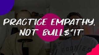 Practice Empathy, not Bull$*!t // S01 E12