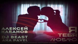 Алексей Кабанов feat. Dj Beast - Я Тебя Люблю