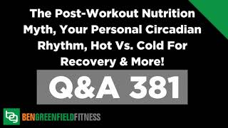 381: The Post-Workout Nutrition Myth, Your Personal Circadian Rhythm, Hot Vs. Cold For Recovery...