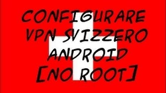 COME CONFIGURARE una RETE VPN SViZZERA su ANDROID ITA TUTORIAL [++ NO ROOT ++]