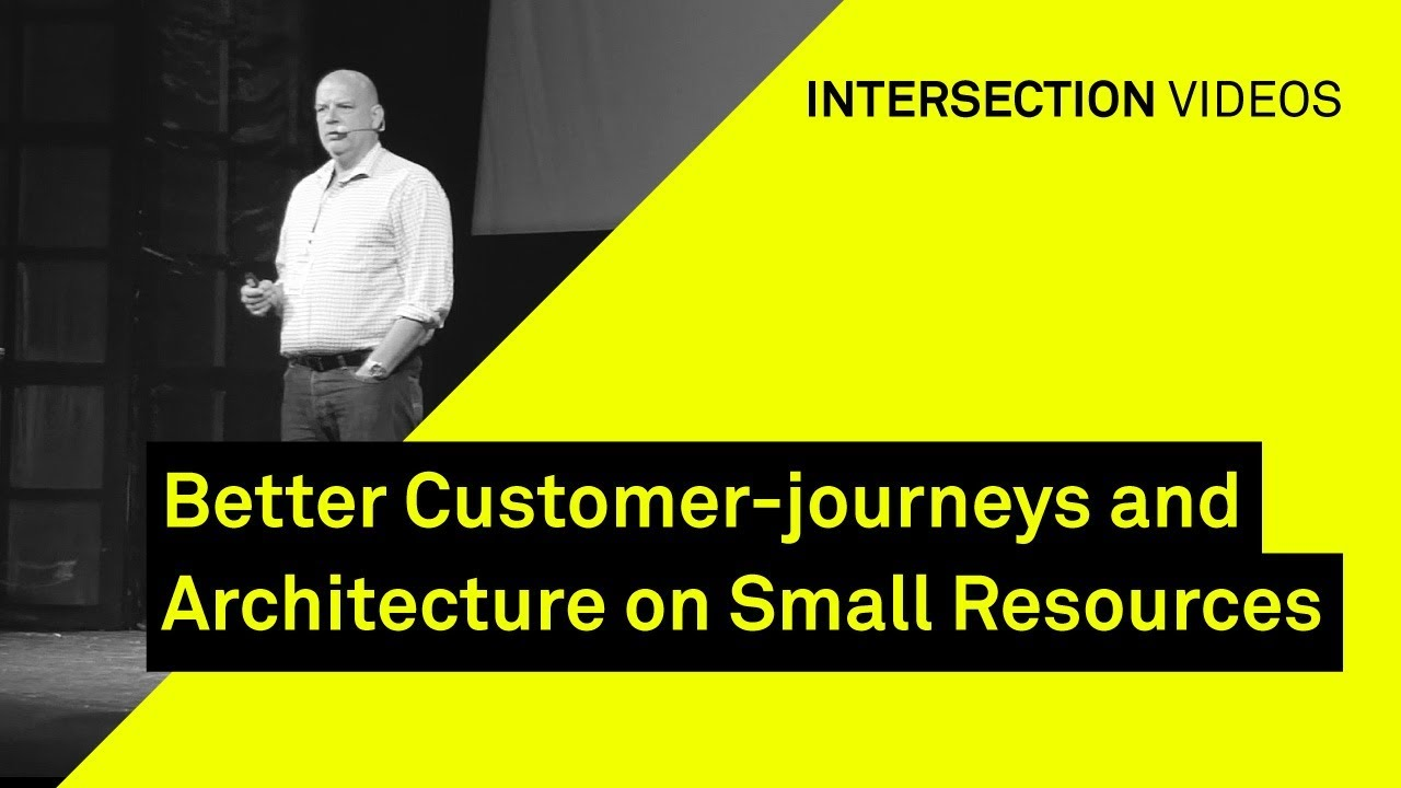 Better Customer-journeys and Architecture on Small Resources / Klaus Østergaard / Intersection18
