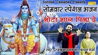 सोमवार स्पेशल भजन लोटा भांग पीला दे रामकुमार लक्खा चंदन शर्मा Most Popular Bhole Baba Bhajan