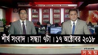 শীর্ষ সংবাদ | সন্ধ্যা ৭টা | ১৭ অক্টোবর ২০১৮ | Somoy tv headline 7pm | Latest Bangladesh News