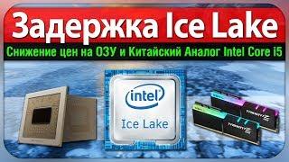 Задержка Ice Lake, снижение цен на ОЗУ и китайский аналог Intel Core i5