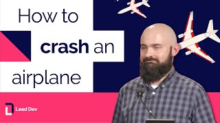 How to crash an airplane - Nickolas Means | The Lead Developer UK 2016