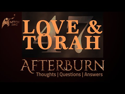 Afterburn   Thoughts, Q&A on Love and Torah   Part 47