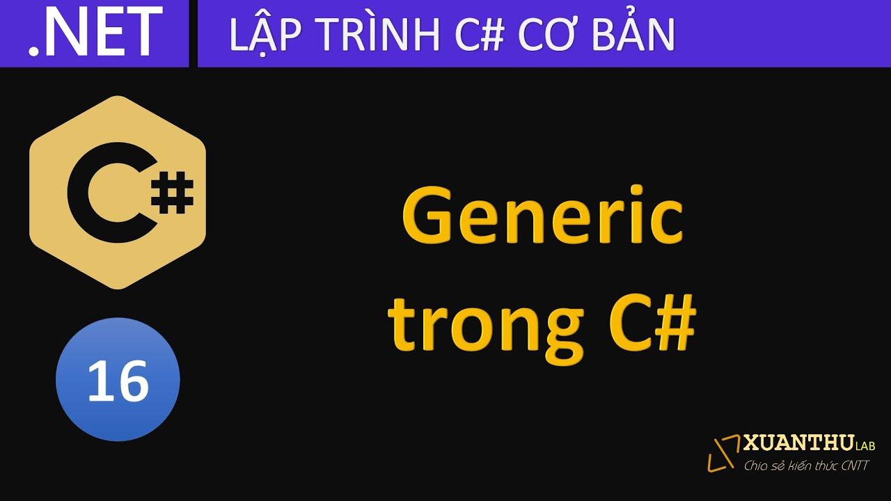CS16 - Sử dụng generic, phương thức generic, lớp generic lập trình C# .NET Core