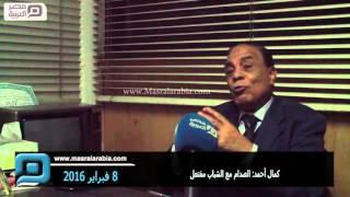 مصر العربية |  كمال أحمد: الصدام مع الشباب مفتعل