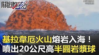 基拉韋厄火山熔岩入海奇觀! 噴出20公尺高半圓「實心」岩漿球! 關鍵時刻 20180501-3 黃創夏