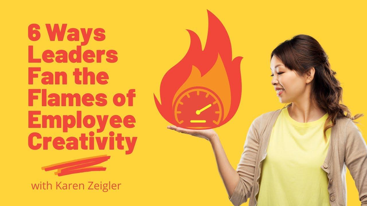 6 Ways Leaders Fan the Flames of Employee Creativity