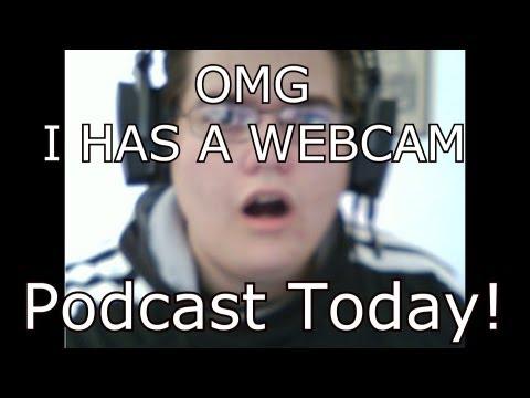 Podcast Today! Also, I HAS A WEBCAM! O: