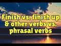 Finish vs. finish up and other verbs vs. phrasal verbs