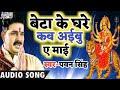 PawanSingh Letest Navratri Song - बेटा के घरे कब अइबु ए माई-Beta Ke Ghare Kab Aibu A Ma