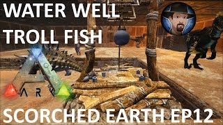 WATER WELL / TROLL FISH  -SCORCHED EARTH | ARK SURVIVAL EVOLVED | NEW MAP GAMEPLAY EP. 12