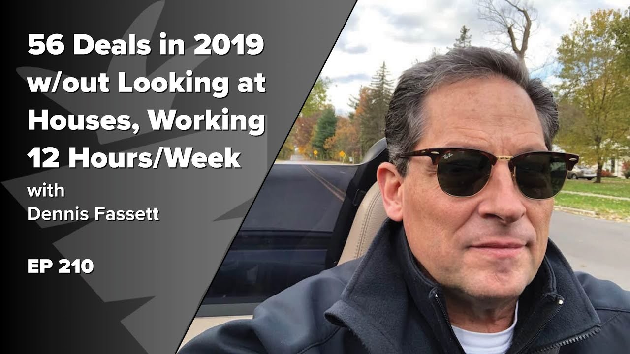 56 Deals in 2019 w/out Looking at Houses, Working 12 Hrs/Week Part-Time Investing w/ Dennis Fassett